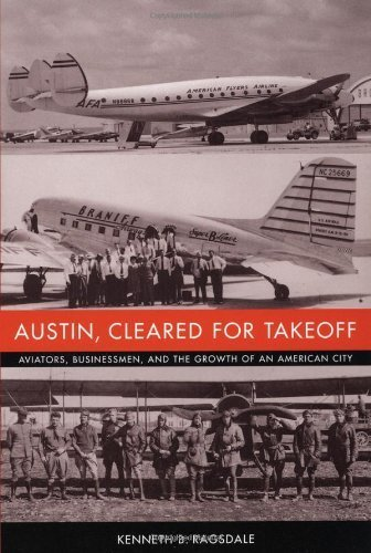 Austin, Cleared for Takeoff: Aviators, Businessmen, and the Growth of an American City (Jack and Doris Smothers Series in Texas History, Life, and Culture) by Kenneth B. Ragsdale (2004-08-01)