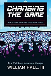 Changing the Game: How to Profit From Your Passion for Sports by a Wall Street Investment Manager by William Hall III (2012-11-29)