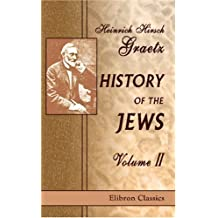 History of the Jews: Volume 2. From the Reign of Hyrcanus (135 B.C.E.) to the Completion of the Babylonian Talmud (500 C.E.) by Heinrich Hirsch Graetz (2000-12-26)