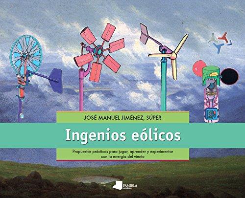Ingenios eólicos : Propuestas prácticas para jugar, aprender y experimentar con la energía del viento por José Manuel Jimenez Bolaño
