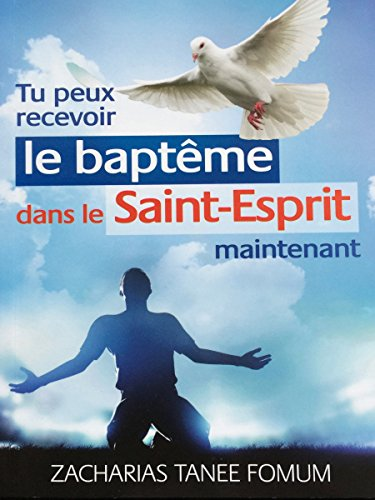 Tu Peux Recevoir Le Baptême Dans Le Saint-Esprit Maintenant (Aide Pratique Pour Les Vainqueurs t. 17) (French Edition)