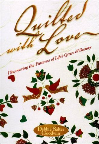 Quilted with Love: Discovering the Patterns of Life's Grace & Beauty by Debbie Salter Goodwin (2001-01-01)