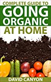 Complete Guide To Going Organic At Home: Heirloom Seeds,Seed Saving,Pest Control,Drying Herbs,Organic Recipes,Winterize Your Garden,Beginner's,Horticulture,Basics,Plant,Soil,Control ... (Home Organic Gardening Guides Book 1)