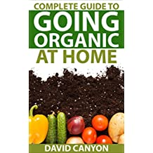 Complete Guide To Going Organic At Home: Heirloom Seeds,Seed Saving,Pest Control,Drying Herbs,Organic Recipes,Winterize Your Garden,Beginner's,Horticulture,Basics,Plant,Soil,Control ... Gardening Guides Book 1) (English Edition)