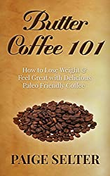 Butter Coffee 101: How to Lose Weight & Feel Great with Paleo Friendly Coffee (Weight Loss, Increase Energy, Paleo Approved, Coffee, Coffee Recipes, Low Carb, Butter Coffee Recipes) (English Edition)