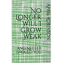 No Longer Will I Grow Weak: And Neither Should You (English Edition)