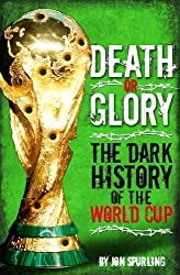Death or Glory: The Dark History of the World Cup by Jon Spurling (2010-05-01)