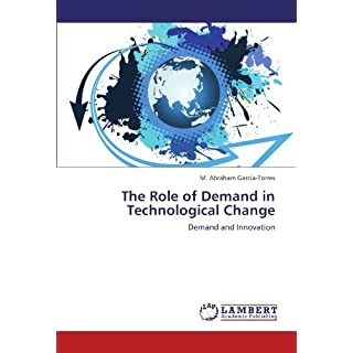 The Role of Demand in Technological Change: Demand and Innovation by M. Abraham Garc??a-Torres (2012-05-10)