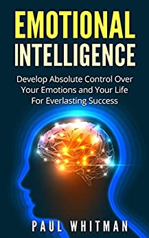 Emotional Intelligence: Develop Absolute Control Over Your Emotions and Your Life For Everlasting Success (Emotional Mastery, Fully Control Emotions) (English Edition) di [Whitman, Paul]