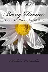 Being Divine: Open to Your Intuition by Michelle L. Hankes (2013-03-25)