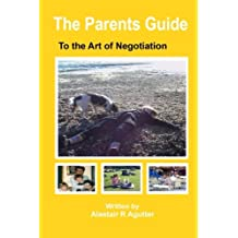 The Parents Guide To The Art of Negotiation: The Successful Way to Bring Up Children in a Loving and Secure Environment