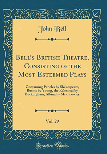 Bell's British Theatre, Consisting of the Most Esteemed Plays, Vol. 29: Containing Pericles by Shakespeare, Busiris by Young, the Rehearsal by Buckingham, Albina by Mrs. Cowley (Classic Reprint) Buckingham Bell