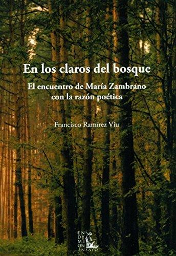 En Los Claros Del Bosque. El Encuentro De Maria Zambrano Con La Razon Poética por Francisco Ramírez Viu