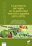 La presencia del inglés en la publicidad televisiva en en España (2013-2015) (Libros de Síntesis. Investigación)