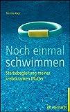 Noch einmal schwimmen: Sterbebegleitung meiner krebskranken Mutter. Erfahrungsbericht und Ratgeber.