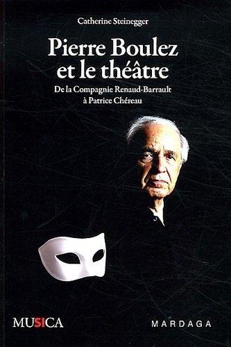 Pierre Boulez et le thtre : De la Compagnie Renaud-Barrault  Patrice Chreau de Catherine Steinegger (1 mars 2012) Broch