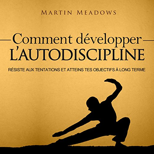Comment Développer l'Autodiscipline [How to Develop Self Discipline]: Résiste Aux tentations et Atteins tes Objectifs à Long Terme [Resist Temptations and Reach Your Long Term Goals] par Martin Meadows
