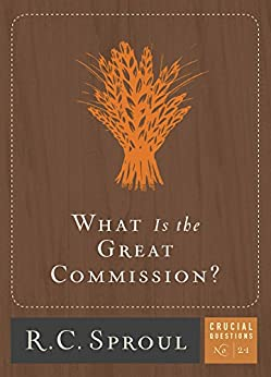 What Is the Great Commission? (Crucial Questions Book 21) by [Sproul, R.C.]