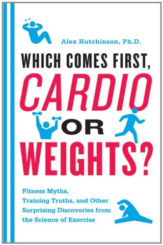 Which Comes First, Cardio or Weights?: Fitness Myths, Training Truths, and Other Surprising Discoveries from the Science of Exercise (English Edition)