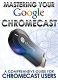 Mastering Your Google Chromecast: A Comprehensive Guide For Chromecast Users (Chromecast User Guide, Chromecast Setup, HDMI streaming media player)