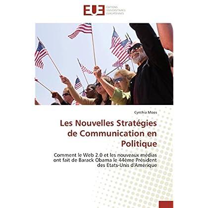 Les Nouvelles Stratégies de Communication en Politique: Comment le Web 2.0 et les nouveaux médias ont fait de Barack Obama le 44ème Président des Etats-Unis d'Amérique