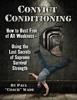 Convict Conditioning: How to Bust Free of All Weakness-Using the Lost Secrets of Supreme Survival Strength by [Wade, Paul]