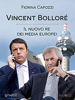 Vincent Bolloré, il nuovo re dei media europei: I piani del francese di Telecom Italia che si intrecciano con Renzi per banda larga e Berlusconi per Mediaset (Pamphlet - goWare) di [Capozzi, Fiorina]