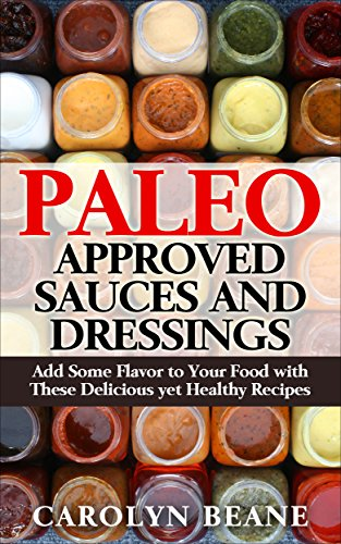 Paleo Approved Sauces and Dressings: Add Some Flavor to Your Food with These Delicious yet Healthy Recipes par Carolyn Beane