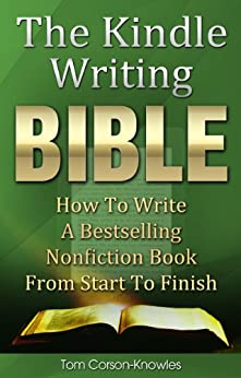 The Kindle Writing Bible: How To Write A Bestselling Nonfiction Book From Start To Finish (Kindle Publishing Bible 3) by [Corson-Knowles, Tom]