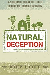 Natural Deception: A Sobering Look at the Truth Behind the Organic Food Industry by Joey Lott (2015-10-20)