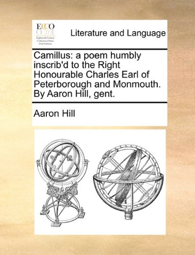 Camillus: A Poem Humbly Inscrib'd to the Right Honourable Charles Earl of Peterborough and Monmouth. by Aaron Hill, Gent (Usa Camillus)