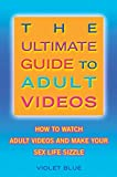 The Ultimate Guide to Adult Videos: How to Watch Adult Videos and Make Your Sex Life Sizzle (English Edition)