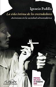 La vida íntima de los encendedores: Animismo en la sociedad ultramoderna par Ignacio Padilla