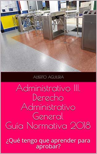 Administrativo III. Derecho Administrativo General: ¿Qué tengo que aprender para aprobar? (Guía Normativa Administrativo nº 3)