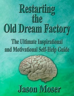 Restarting the Old Dream Factory: The Ultimate Inspirational and Motivational Self-Help Guide (English Edition) par [Moser, Jason]