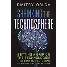 Shrinking the Technosphere: Getting a Grip on Technologies That Limit Our Autonomy, Self-Sufficiency and Freedom