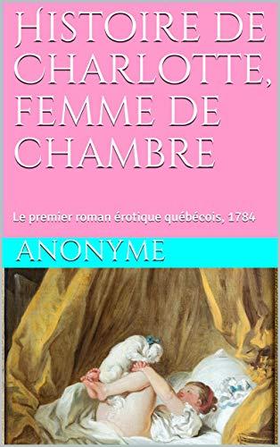 Couverture du livre Histoire de Charlotte, femme de chambre: Le premier roman érotique québécois, 1784