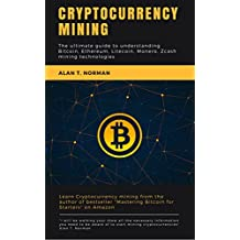 Cryptocurrency mining: The ultimate guide to understanding Bitcoin, Ethereum, Litecoin, Monero, Zcash (English Edition)