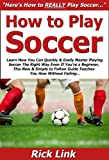 How to Play Soccer: Learn How You Can Quickly & Easily Master Playing Soccer The Right Way Even If You're a Beginner, This New & Simple to Follow Guide Teaches You How Without Failing