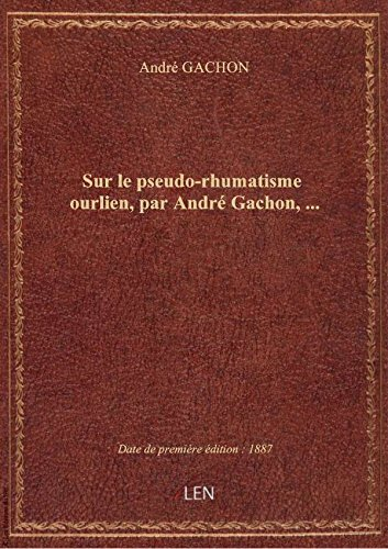 Sur le pseudo-rhumatisme ourlien, par André Gachon,...