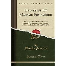 """Helvetius Et Madame Pompadour: A Propos Du Livre Et de L'Affaire """"De L'Esprit""""; D'Apres Des Lettres Inedites D'Helvetius Et Du Pere Plesse, 1758-1761 (Classic Reprint)"""