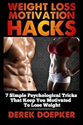 Weight Loss Motivation Hacks: 7 Psychological Tricks That Keep You Motivated To Lose Weight by Derek Doepker (2014-05-13)