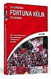 111 Gründe, Fortuna Köln zu lieben: Eine Liebeserklärung an den großartigsten Fußballverein der Welt