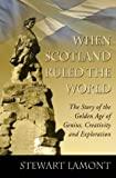When Scotland Ruled the World: The Story of the Golden Age of Genius, Creativity and Exploration by Stewart Lamont (2002-03-04)