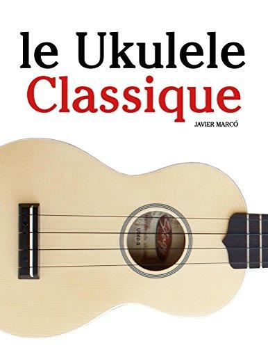 le Ukulele Classique: Pièces faciles de Bach, Mozart, Beethoven, ainsi que d'autres compositeurs par Javier Marcó