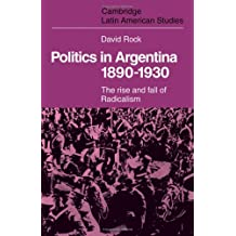 Politics in Argentina, 1890–1930: The Rise and Fall of Radicalism (Cambridge Latin American Studies, Band 19)