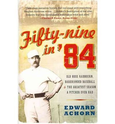 [{ Fifty-Nine in '84: Old Hoss Radbourn, Barehanded Baseball, and the Greatest Season a Pitcher Ever Had By Achorn, Edward ( Author ) Mar - 01- 2011 ( Paperback ) } ] -