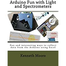 Arduino Fun with Light and Spectrometers: Fun and interesting ways to collect data from the Arduino using Excel (English Edition)