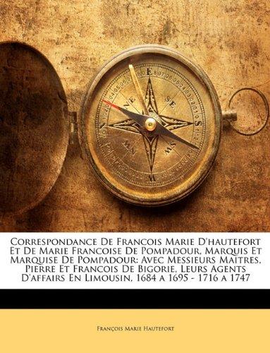 Correspondance de Francois Marie D'Hautefort Et de Marie Francoise de Pompadour, Marquis Et Marquise de Pompadour: Avec Messieurs Maitres, Pierre Et En Limousin, 1684 a 1695-1716 a 1747