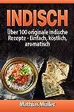 Indisch: über 100 originale indische Rezepte: Einfach, köstlich, aromatisch (Asiatisch 3)